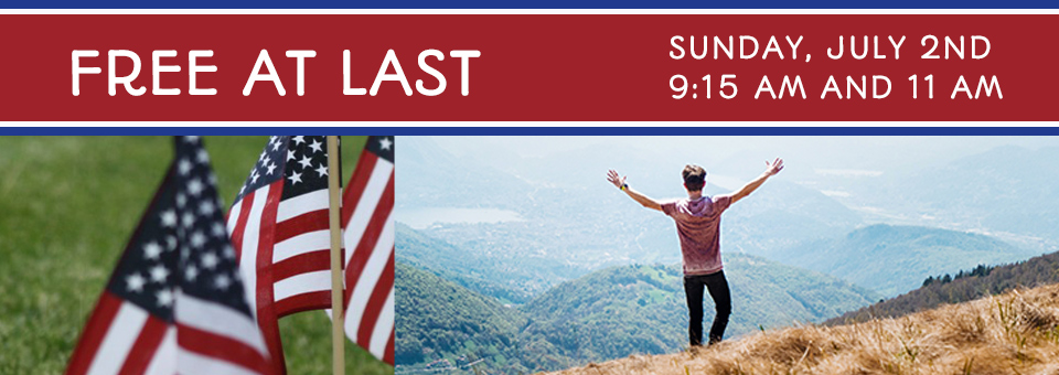 Free At Last – Independence Day Services for Sunday July 2nd, 2017